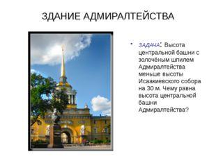 ЗДАНИЕ АДМИРАЛТЕЙСТВА ЗАДАЧА: Высота центральной башни с золочёным шпилем Адм