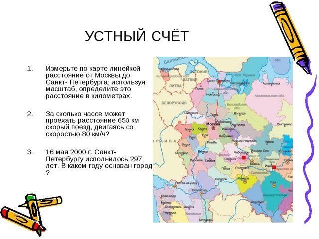 УСТНЫЙ СЧЁТ Измерьте по карте линейкой расстояние от Москвы до Санкт- Петербу...
