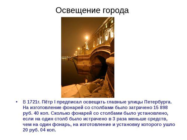 Освещение города В 1721г. Пётр I предписал освещать главные улицы Петербурга....