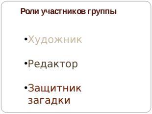 Роли участников группы Художник Редактор Защитник загадки
