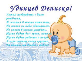 Удинцев Дениска! Хотим поздравить с днем рожденья, И счастья в жизни пожелать