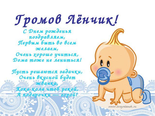 Громов Лёнчик! С Днем рожденья поздравляем, Первым быть во всем желаем, Очень...