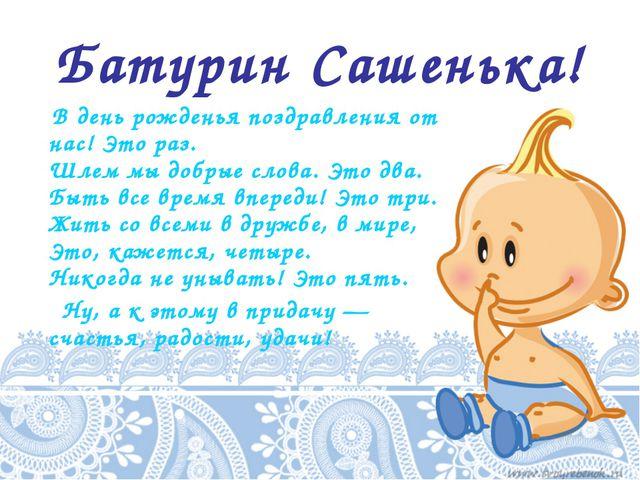 Батурин Сашенька! В день рожденья поздравления от нас!Это раз. Шлем мы добр...