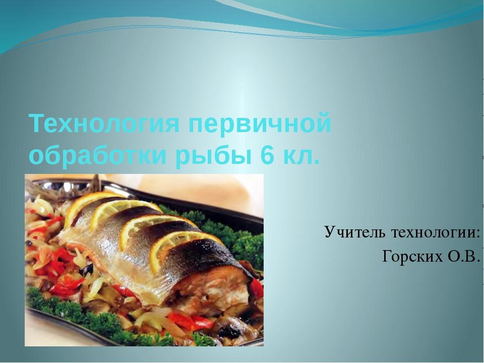 Технология первичной обработки рыбы 6 кл. Учитель технологии: Горских О.В.