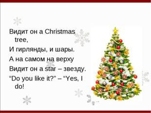 Видит он a Christmas tree, И гирлянды, и шары. А на самом на верху Видит он a