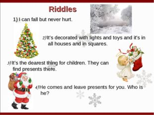Riddles I can fall but never hurt. 2) It's decorated with lights and toys and