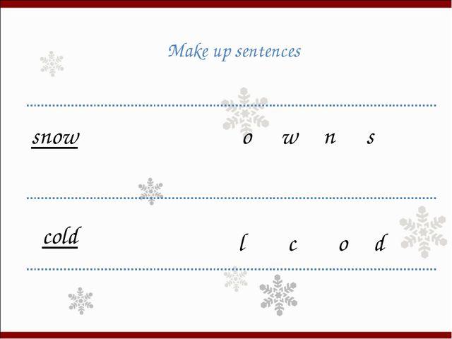 Make up sentences o n w s snow d c o l cold