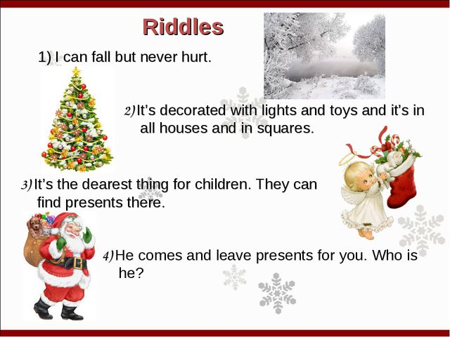 Riddles I can fall but never hurt. 2) It's decorated with lights and toys and...