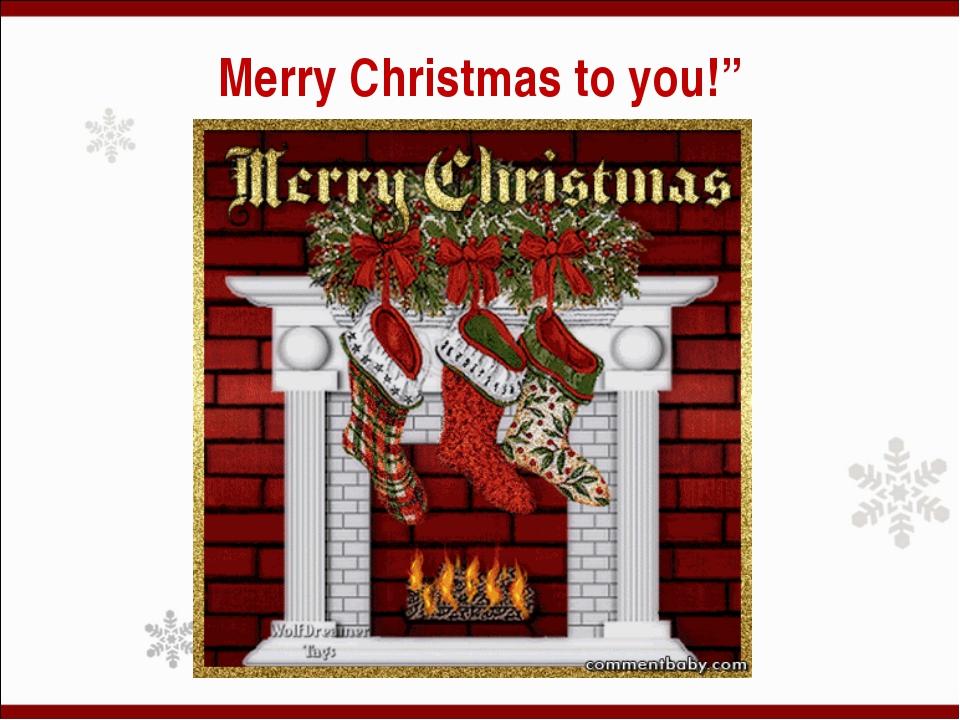 "Merry Christmas to you!"""