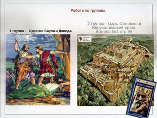 Работа по группам. 1 группа - Царство Саула и Давида. Вопрос стр 98 2 группа