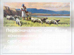 Первоначально они были кочевниками и, перегоняя скот с одного пастбища на дру