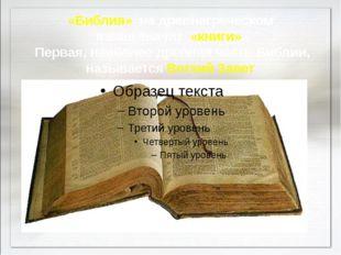 «Библия» на древнегреческом языке значит «книги». Первая, наиболее древняя ч