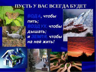 ПУСТЬ У ВАС ВСЕГДА БУДЕТ ВОДА, чтобы пить; ВОЗДУХ, чтобы дышать; и ЗЕМЛЯ, чт