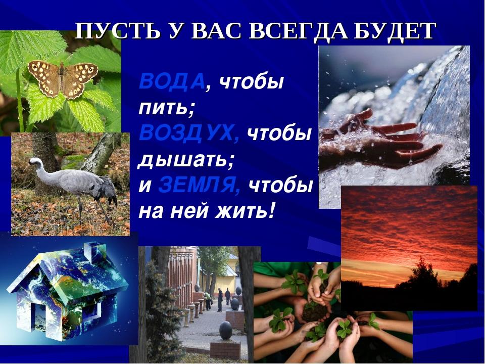 ПУСТЬ У ВАС ВСЕГДА БУДЕТ ВОДА, чтобы пить; ВОЗДУХ, чтобы дышать; и ЗЕМЛЯ, чт...