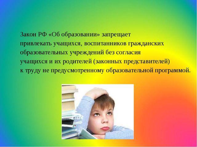 Закон РФ «Об образовании» запрещает привлекать учащихся, воспитанников гражда...