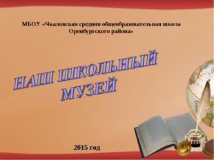 МБОУ «Чкаловская средняя общеобразовательная школа Оренбургского района» 2015