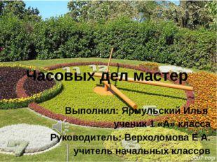 Часовых дел мастер Выполнил: Ярмульский Илья ученик 1 «А» класса Руководитель
