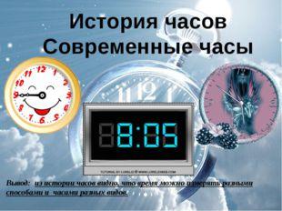 История часов Современные часы Вывод: из истории часов видно, что время можно