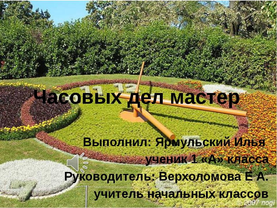 Часовых дел мастер Выполнил: Ярмульский Илья ученик 1 «А» класса Руководитель...