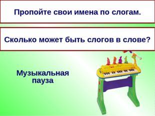 Музыкальная пауза Пропойте свои имена по слогам. Сколько может быть слогов в