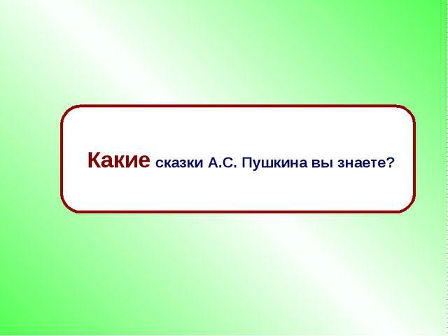 Какие сказки А.С. Пушкина вы знаете?
