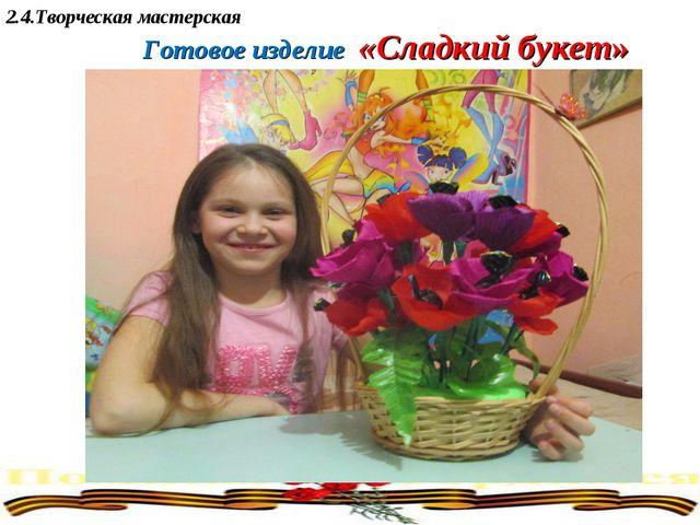 2.4.Творческая мастерская Готовое изделие «Сладкий букет»