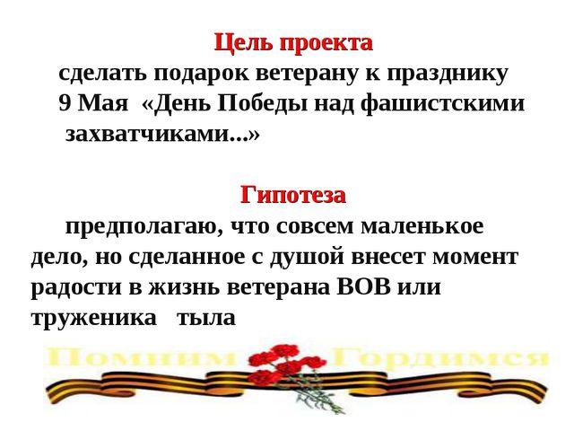 Цель проекта сделать подарок ветерану к празднику 9 Мая «День Победы над фаши...