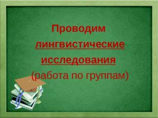 Проводим лингвистические исследования (работа по группам)