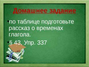 Домашнее задание по таблице подготовьте рассказ о временах глагола. § 43, Упр