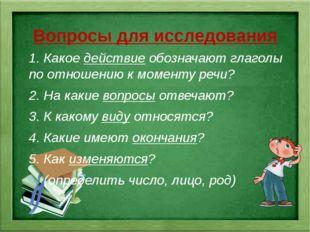 Вопросы для исследования 1. Какое действие обозначают глаголы по отношению к