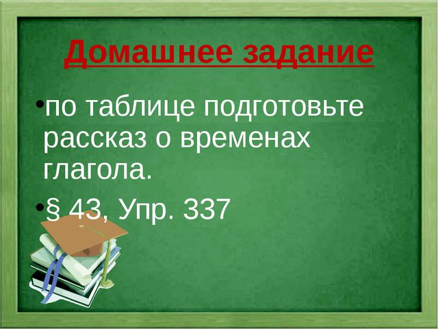 Домашнее задание по таблице подготовьте рассказ о временах глагола. § 43, Упр...
