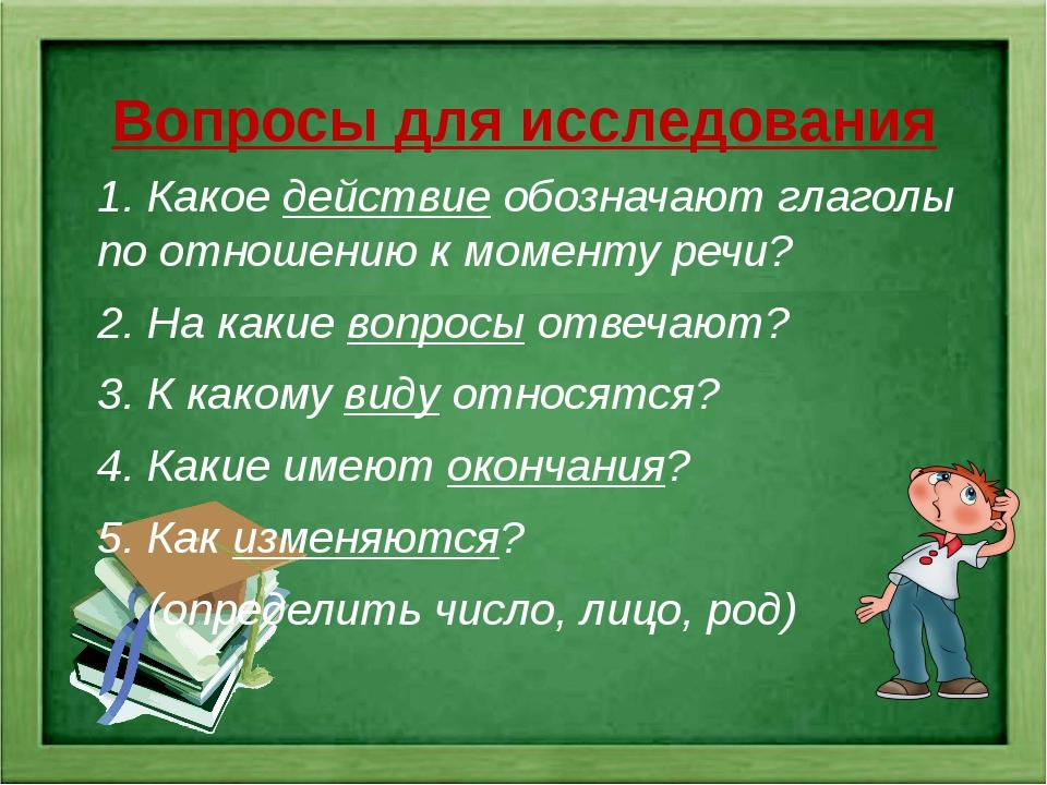 Вопросы для исследования 1. Какое действие обозначают глаголы по отношению к...