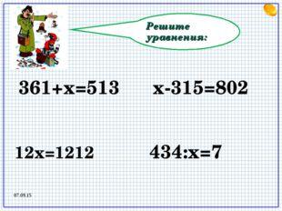 Решите уравнения: 12х=1212 х-315=802 361+х=513 434:х=7 07.09.15