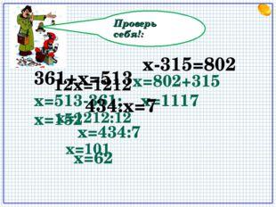 Проверь себя!: 12х=1212 х=513-361; x=152 х-315=802 х=802+315 х=1117 361+х=513