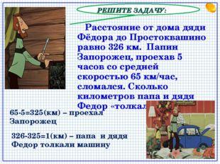 РЕШИТЕ ЗАДАЧУ: Расстояние от дома дяди Фёдора до Простоквашино равно 326 км.
