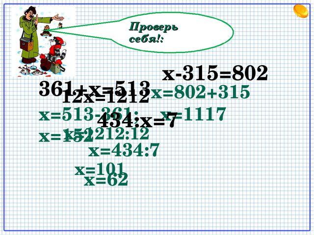 Проверь себя!: 12х=1212 х=513-361; x=152 х-315=802 х=802+315 х=1117 361+х=513...