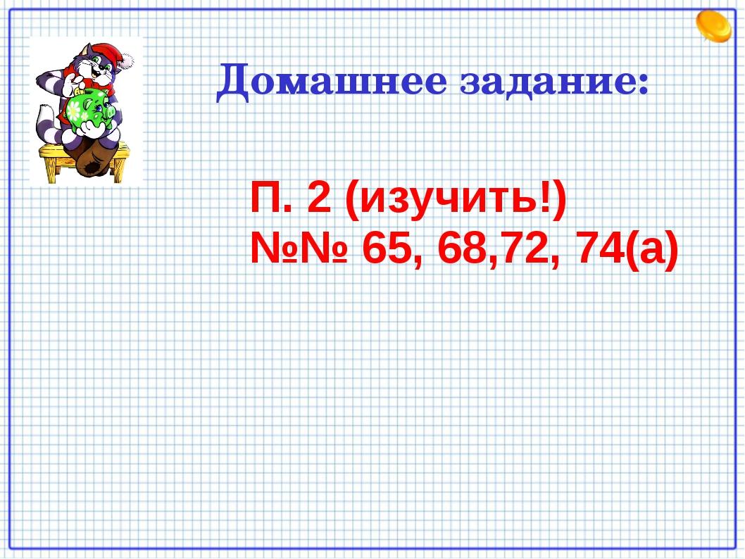 Домашнее задание: П. 2 (изучить!) №№ 65, 68,72, 74(а)