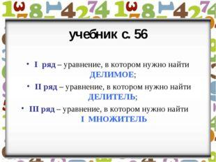 учебник с. 56 I ряд – уравнение, в котором нужно найти ДЕЛИМОЕ; II ряд – урав
