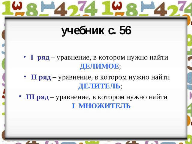 учебник с. 56 I ряд – уравнение, в котором нужно найти ДЕЛИМОЕ; II ряд – урав...