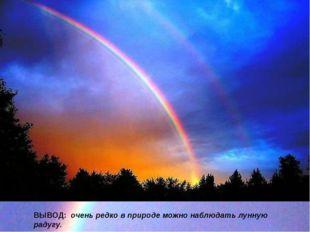 ВЫВОД: очень редко в природе можно наблюдать лунную радугу.