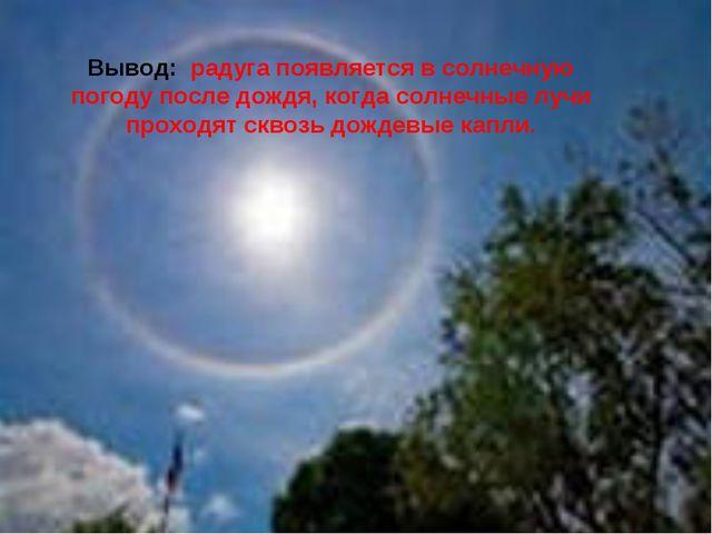 Вывод: радуга появляется в солнечную погоду после дождя, когда солнечные луч...