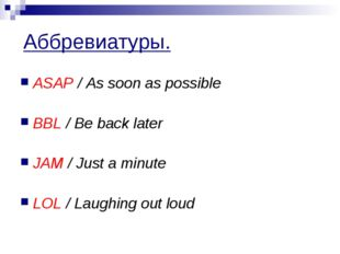 Аббревиатуры. ASAP / As soon as possible BBL / Be back later JAM / Just a min