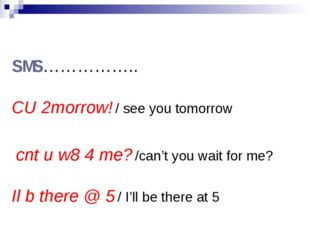 SMS…………….. CU 2morrow! / see you tomorrow cnt u w8 4 me? /can't you wait for