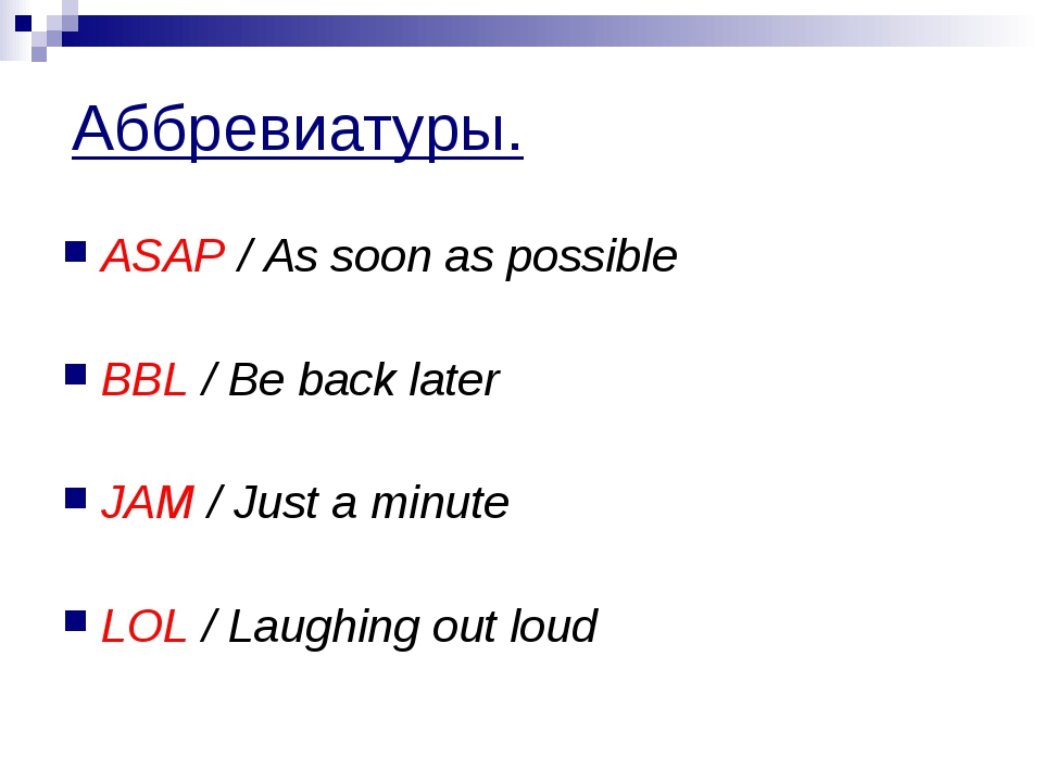Аббревиатуры. ASAP / As soon as possible BBL / Be back later JAM / Just a min...