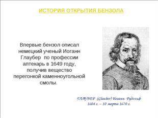 ИСТОРИЯ ОТКРЫТИЯ БЕНЗОЛА Впервые бензол описал немецкий ученый Иоганн Глаубер