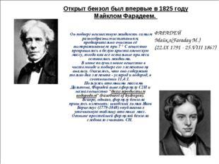 Открыт бензол был впервые в 1825 году Майклом Фарадеем. ФАРАДЕЙ Майкл(Faraday
