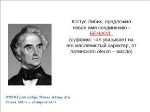 Юстус Либих, предложил новое имя соединению - БЕНЗОЛ. (суффикс –ол указывает