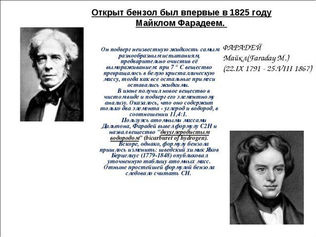 Открыт бензол был впервые в 1825 году Майклом Фарадеем. ФАРАДЕЙ Майкл(Faraday...