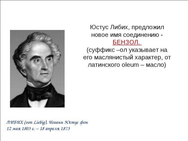 Юстус Либих, предложил новое имя соединению - БЕНЗОЛ. (суффикс –ол указывает...