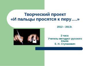 Творческий проект «И пальцы просятся к перу….» 2012 – 2013г. 2 часа Учитель-м